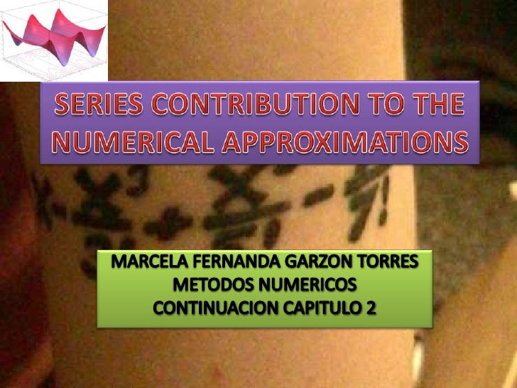 SERIES CONTRIBUTION TO THE NUMERICAL APPROXIMATIONS<br />MARCELA FERNANDA GARZON TORRES<br />METODOS NUMERICOS<br />CONTIN...