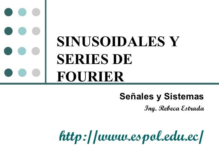 SINUSOIDALES Y SERIES DE FOURIER Señales y Sistemas Ing. Rebeca Estrada http://www.espol.edu.ec/