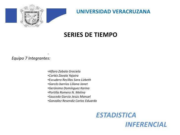 UNIVERSIDAD VERACRUZANA<br />SERIES DE TIEMPO<br />.<br />Equipo 7 Integrantes:<br /><ul><li>Alfaro Zabala Graciela