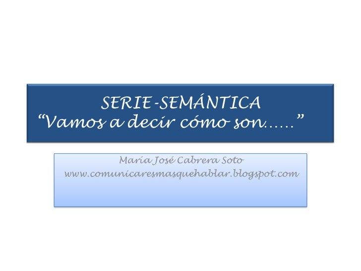 """SERIE-SEMÁNTICA """"Vamos a decir cómo son……""""<br />María José Cabrera Soto<br />www.comunicaresmasquehablar.blogspot.com<br />"""