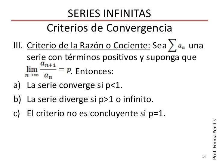 SERIES INFINITAS        Criterios de ConvergenciaIII. Criterio de la Razón o Cociente: Sea    una     serie con términos p...