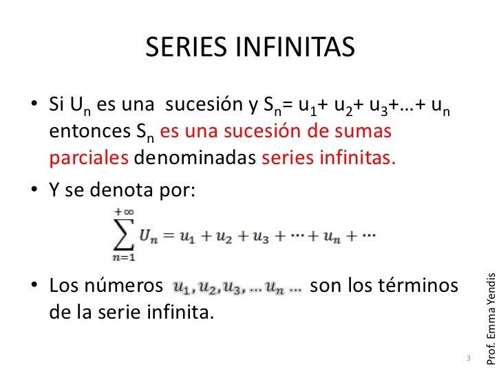 SERIES INFINITAS• Si Un es una sucesión y Sn= u1+ u2+ u3+…+ un  entonces Sn es una sucesión de sumas  parciales denominada...