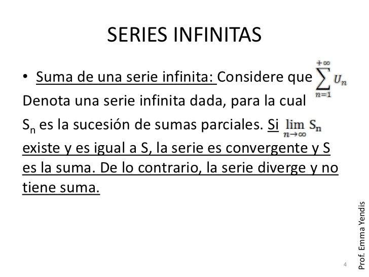 SERIES INFINITAS• Suma de una serie infinita: Considere queDenota una serie infinita dada, para la cualSn es la sucesión d...