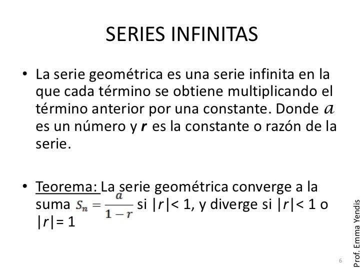 SERIES INFINITAS• La serie geométrica es una serie infinita en la  que cada término se obtiene multiplicando el  término a...