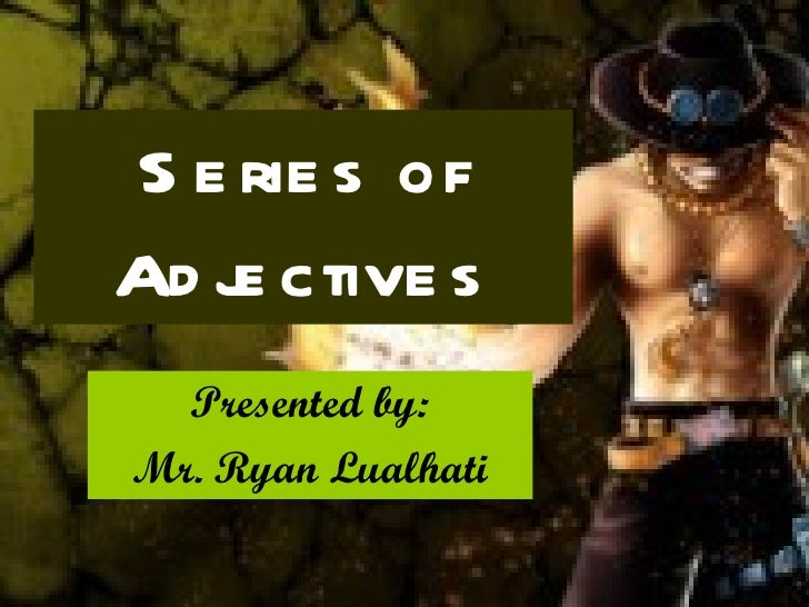 Series of Adjectives Presented by: Mr. Ryan Lualhati