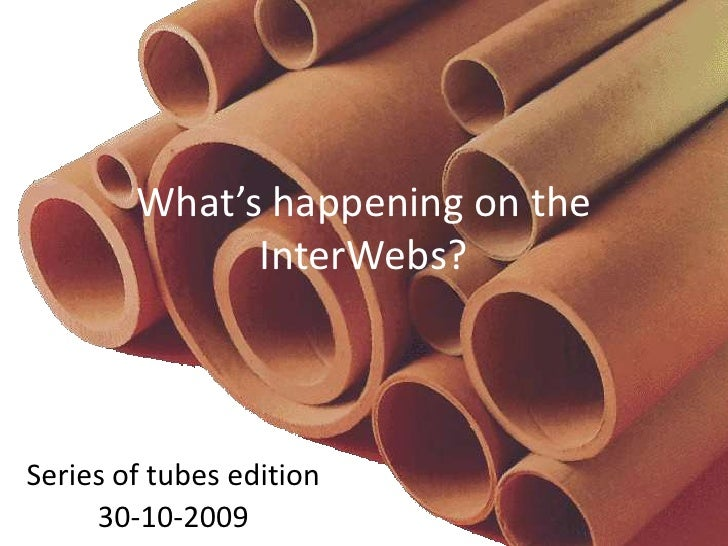 What's happening on the InterWebs?<br />Series of tubes edition<br />30-10-2009<br />