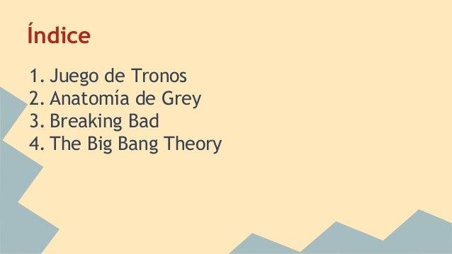 Índice 1. Juego de Tronos 2. Anatomía de Grey 3. Breaking Bad 4. The Big Bang Theory