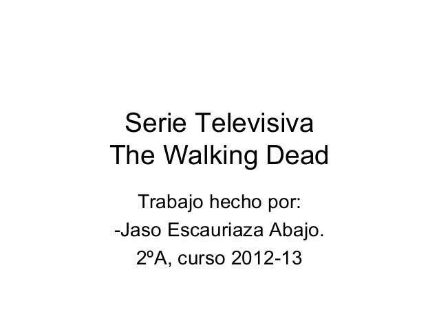 Serie TelevisivaThe Walking Dead   Trabajo hecho por:-Jaso Escauriaza Abajo.   2ºA, curso 2012-13