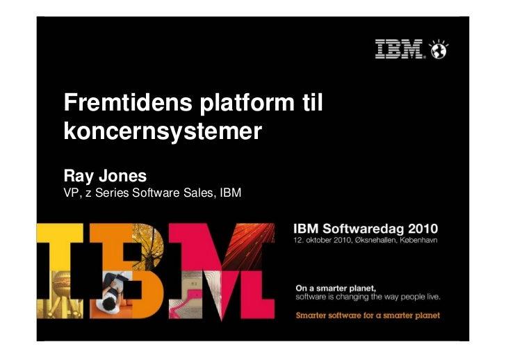 Fremtidens platform til koncernsystemer Ray Jones VP, z Series Software Sales, IBM