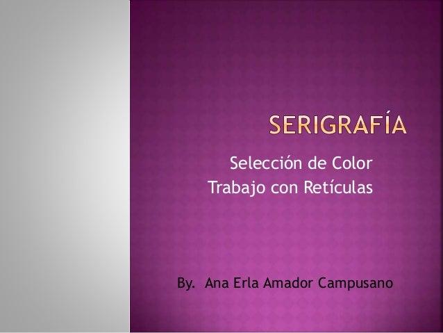 Selección de Color Trabajo con Retículas By. Ana Erla Amador Campusano