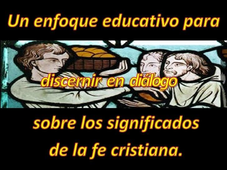 Un enfoque educativo para<br />discernir<br />diálogo<br />en<br />sobre los significados <br />de la fe cristiana. <br />