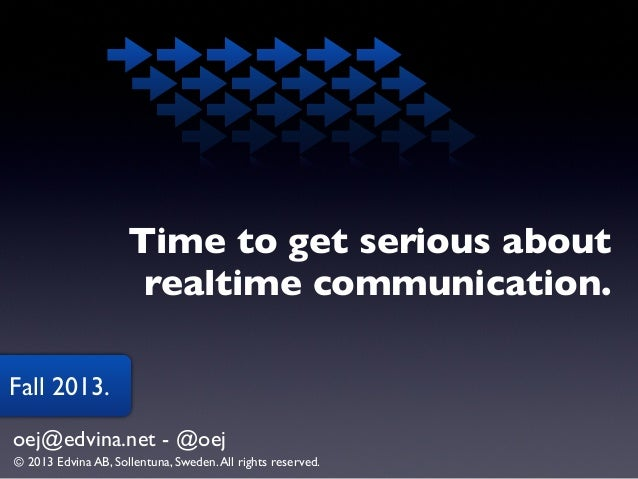 Time to get serious about realtime communication. Fall 2013. oej@edvina.net - @oej © 2013 Edvina AB, Sollentuna, Sweden. A...