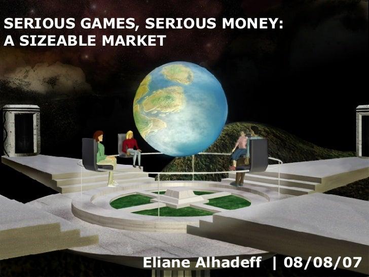 Eliane Alhadeff    08/08/07 SERIOUS GAMES, SERIOUS MONEY:  A SIZEABLE MARKET