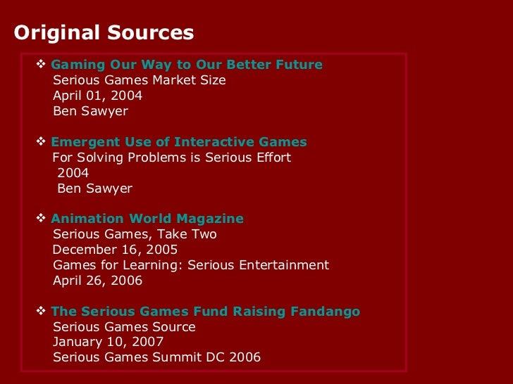 Original Sources <ul><li>Gaming Our Way to Our Better Future </li></ul><ul><li>Serious Games Market Size </li></ul><ul><li...