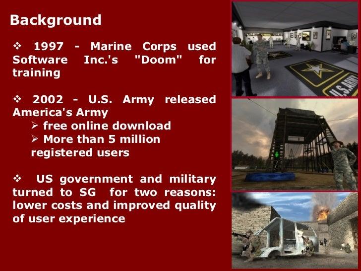 Background <ul><li>1997 - Marine Corps used Software Inc.'s &quot;Doom&quot; for training </li></ul><ul><li>2002 - U.S. Ar...