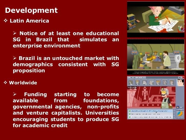 Development <ul><li>Latin America </li></ul><ul><ul><li>Notice of at least one educational SG in Brazil that  simulates an...