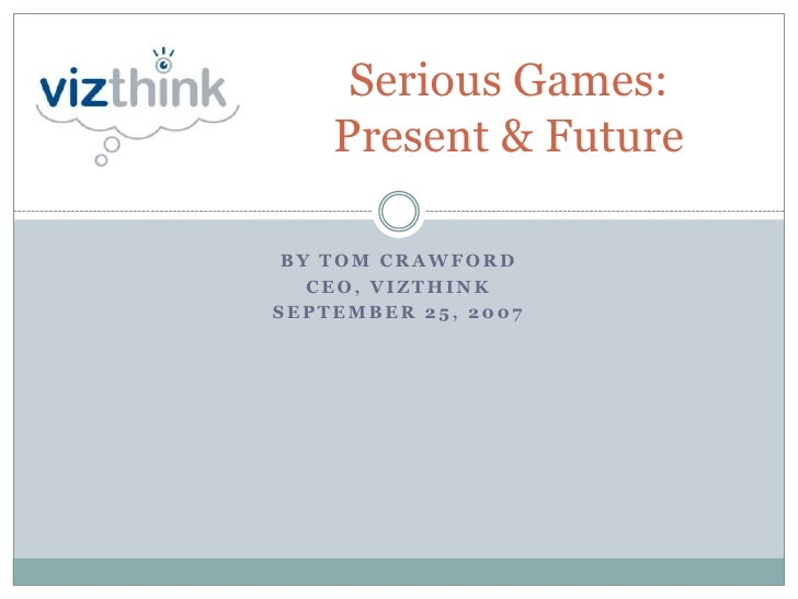 Serious Games:     Present & Future   BY TOM CRAWFORD    CEO, VIZTHINK SEPTEMBER 25, 2007