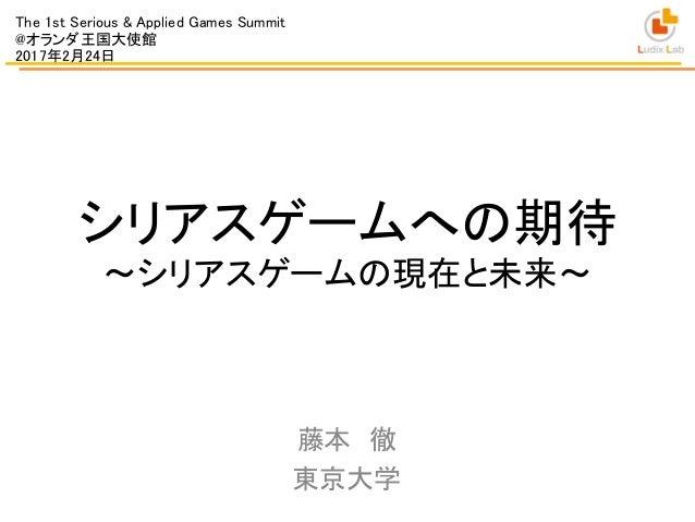 シリアスゲームへの期待 ~シリアスゲームの現在と未来~ 藤本 徹 東京大学 The 1st Serious & Applied Games Summit @オランダ王国大使館 2017年2月24日