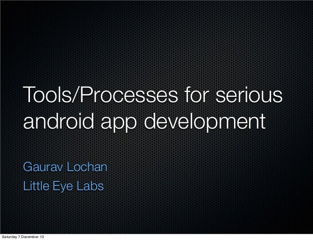 Tools/Processes for serious android app development Gaurav Lochan Little Eye Labs  Saturday 7 December 13
