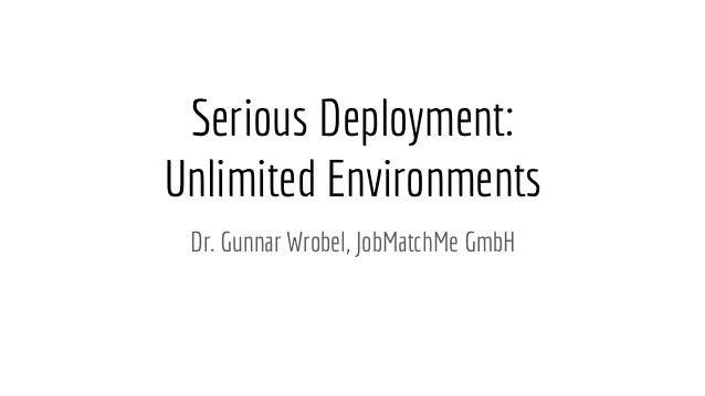 Serious Deployment: Unlimited Environments Dr. Gunnar Wrobel, JobMatchMe GmbH