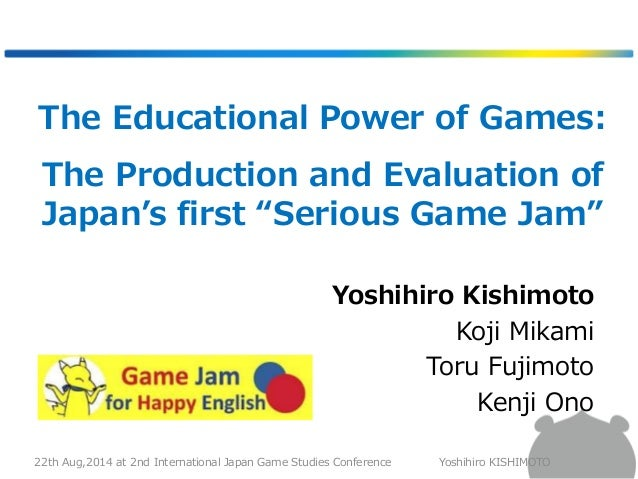 "The Educational Power of Games:  The Production and Evaluation of  Japan's first ""Serious Game Jam""  Yoshihiro Kishimoto  ..."