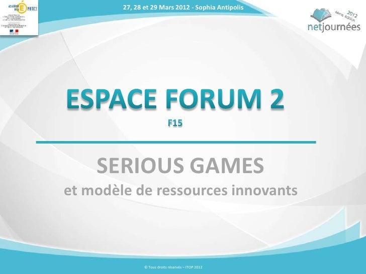 27, 28 et 29 Mars 2012 - Sophia Antipolis    SERIOUS GAMESet modèle de ressources innovants               © Tous droits ré...