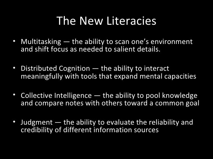 The New Literacies• Multitasking — the ability to scan one's environment  and shift focus as needed to salient details.• D...