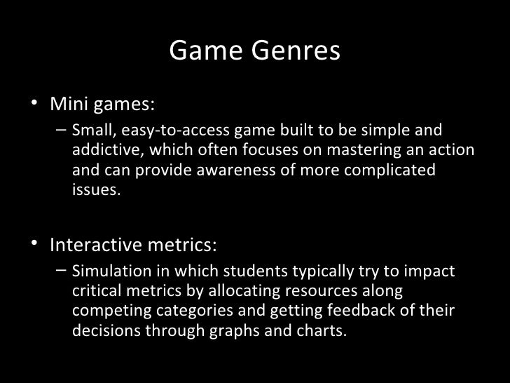 Game Genres• Mini games:   – Small, easy-to-access game built to be simple and     addictive, which often focuses on maste...