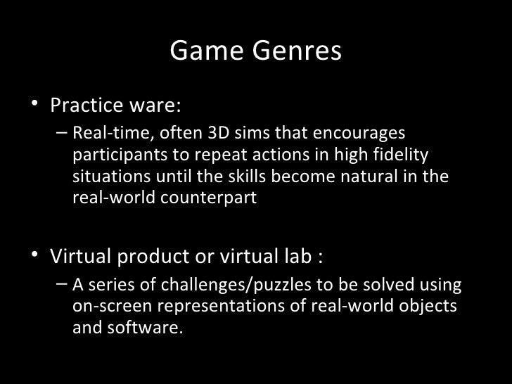 Game Genres• Practice ware:  – Real-time, often 3D sims that encourages    participants to repeat actions in high fidelity...