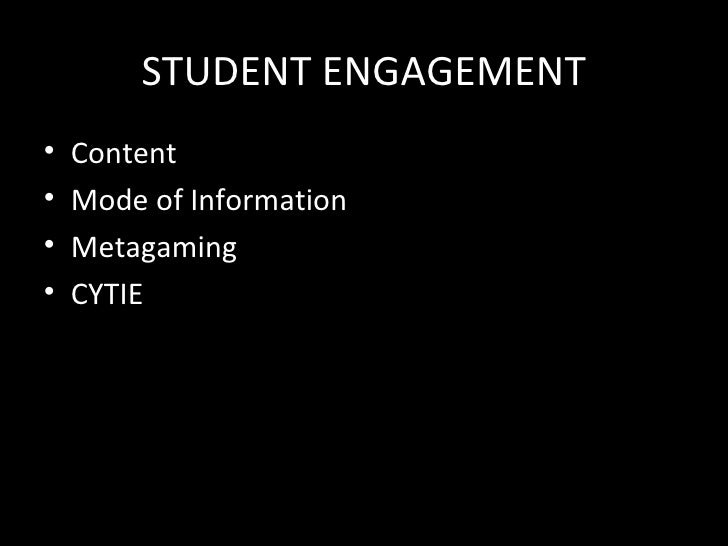 STUDENT ENGAGEMENT•   Content•   Mode of Information•   Metagaming•   CYTIE