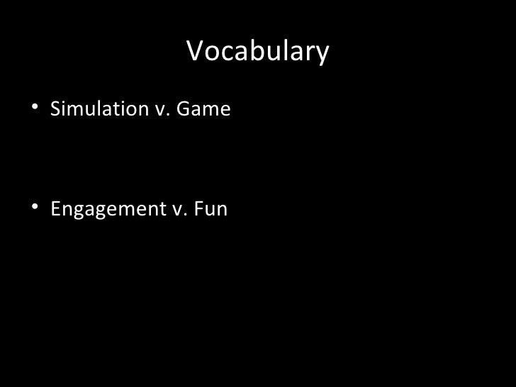Vocabulary• Simulation v. Game• Engagement v. Fun