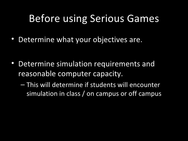 Before using Serious Games• Determine what your objectives are.• Determine simulation requirements and  reasonable compute...