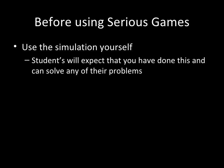 Before using Serious Games• Use the simulation yourself  – Student's will expect that you have done this and    can solve ...