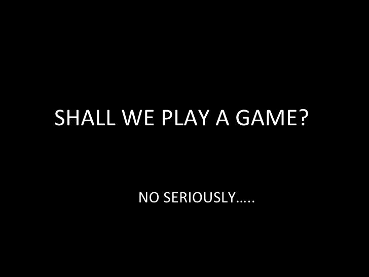 SHALL WE PLAY A GAME?      NO SERIOUSLY…..