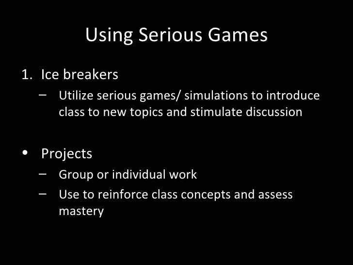 Using Serious Games1. Ice breakers  – Utilize serious games/ simulations to introduce    class to new topics and stimulate...