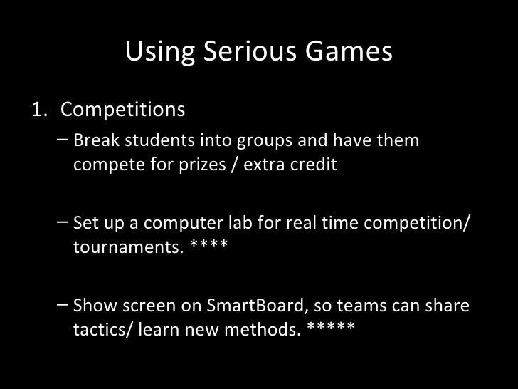 Using Serious Games1. Competitions  – Break students into groups and have them    compete for prizes / extra credit  – Set...