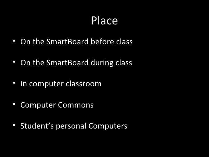 Place• On the SmartBoard before class• On the SmartBoard during class• In computer classroom• Computer Commons• Student's ...