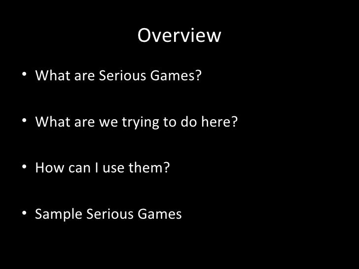 Overview• What are Serious Games?• What are we trying to do here?• How can I use them?• Sample Serious Games