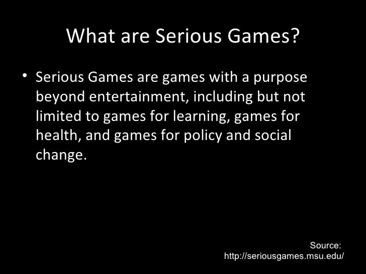 What are Serious Games?• Serious Games are games with a purpose  beyond entertainment, including but not  limited to games...