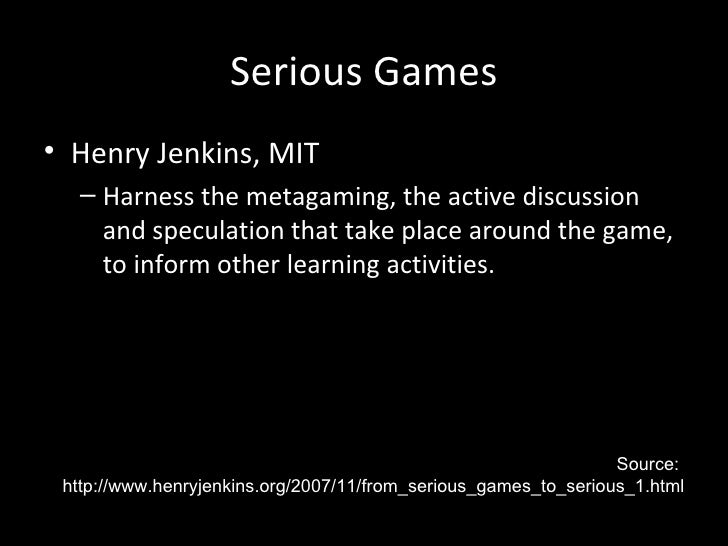 Serious Games• Henry Jenkins, MIT   – Harness the metagaming, the active discussion     and speculation that take place ar...
