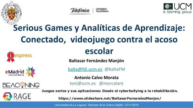 """Universidad de La Laguna, """"Semana de la Cultura Digital"""", 27/11/2018 Juegos serios y sus aplicaciones: Desde el cyberbully..."""