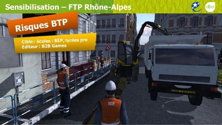 Sensibilisation – FTP Rhône-Alpes Cible : écoles : BEP, lycées pro Editeur : B2B Games Risques BTP