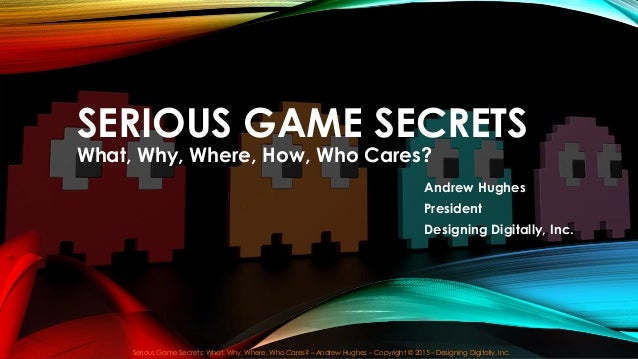 SERIOUS GAME SECRETS What, Why, Where, How, Who Cares? Serious Game Secrets: What, Why, Where, Who Cares? – Andrew Hughes ...