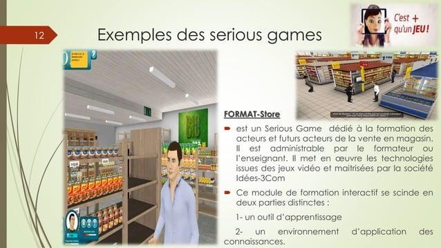 Exemples des serious games FORMAT-Store  est un Serious Game dédié à la formation des acteurs et futurs acteurs de la ven...