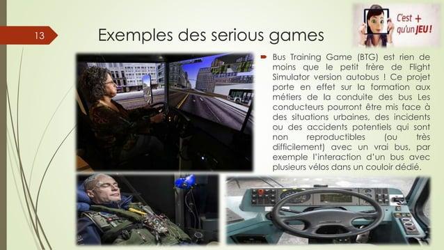 Exemples des serious games  Bus Training Game (BTG) est rien de moins que le petit frère de Flight Simulator version auto...
