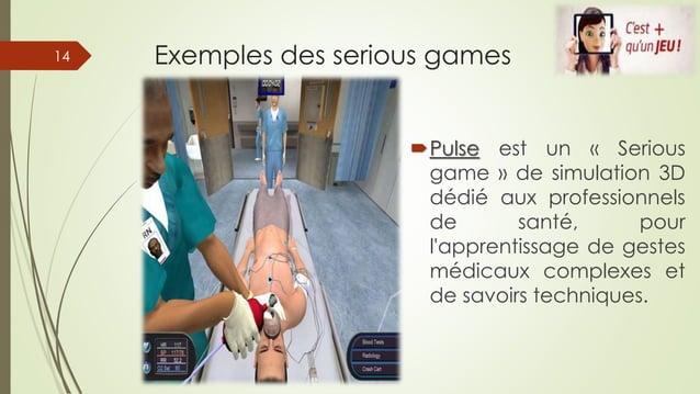 Exemples des serious games Pulse est un « Serious game » de simulation 3D dédié aux professionnels de santé, pour l'appre...