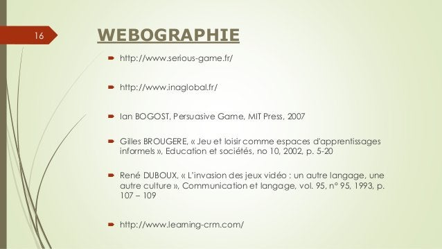 WEBOGRAPHIE  http://www.serious-game.fr/  http://www.inaglobal.fr/  Ian BOGOST, Persuasive Game, MIT Press, 2007  Gill...