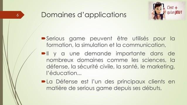 Domaines d'applications Serious game peuvent être utilisés pour la formation, la simulation et la communication, Il y a ...