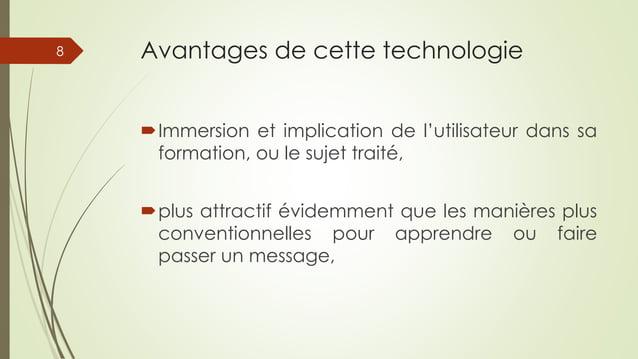 Avantages de cette technologie Immersion et implication de l'utilisateur dans sa formation, ou le sujet traité, plus att...