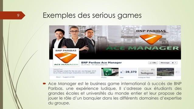 Exemples des serious games  Ace Manager est le business game international à succès de BNP Paribas. une expérience ludiqu...